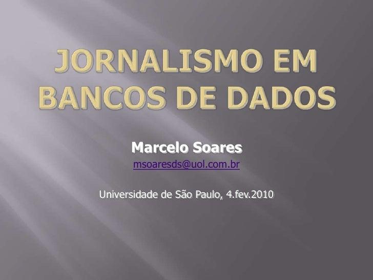 Jornalismo em bancos de dados<br />Marcelo Soares<br />msoaresds@uol.com.br<br />Universidade de São Paulo, 4.fev.2010<br />