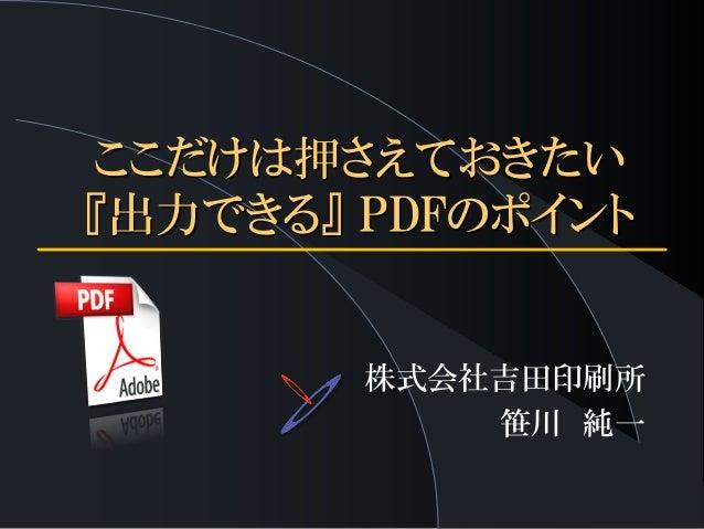 ここだけは押さえておきたい 『出力できる』 PDFのポイント 株式会社吉田印刷所 笹川 純一