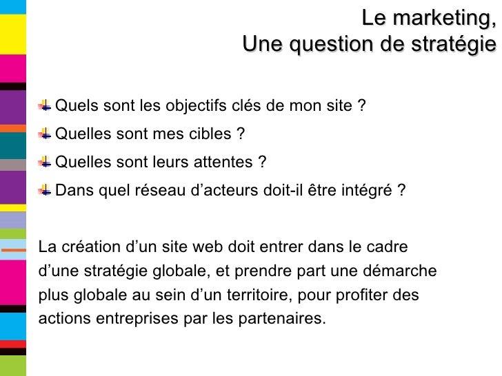 Le marketing, Une question de stratégie <ul><li>Quels sont les objectifs clés de mon site ? </li></ul><ul><li>Quelles sont...