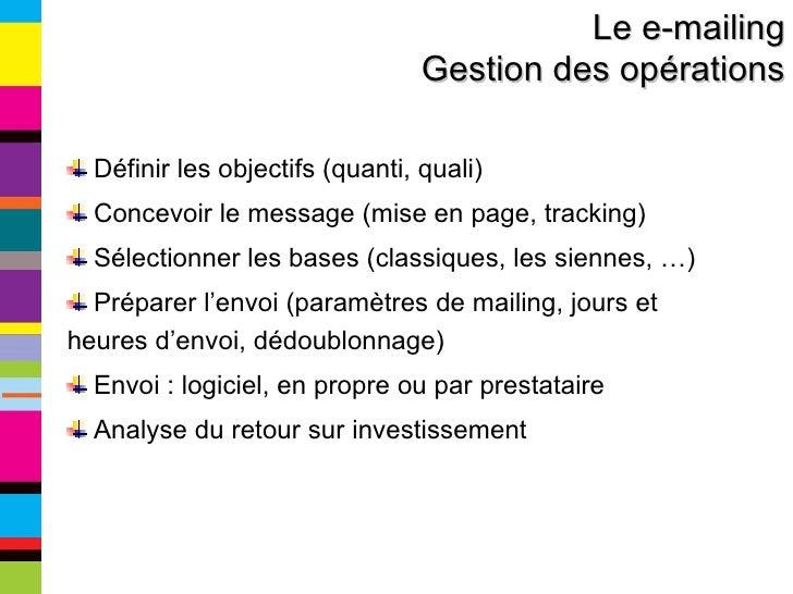 Le e-mailing Gestion des opérations <ul><li>Définir les objectifs (quanti, quali) </li></ul><ul><li>Concevoir le message (...