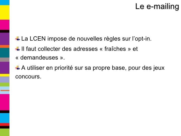 Le e-mailing <ul><li>La LCEN impose de nouvelles règles sur l'opt-in. </li></ul><ul><li>Il faut collecter des adresses «f...