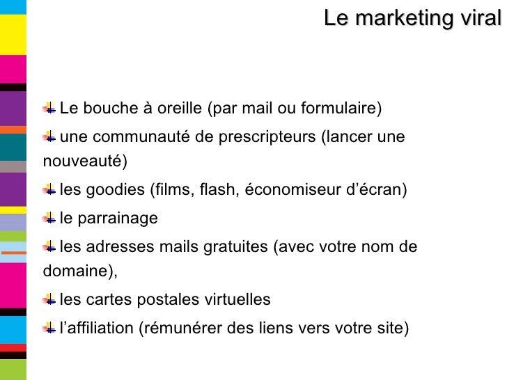 Le marketing viral <ul><li>Le bouche à oreille (par mail ou formulaire) </li></ul><ul><li>une communauté de prescripteurs ...