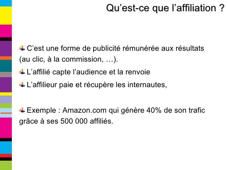 Qu'est-ce que l'affiliation ? <ul><li>C'est une forme de publicité rémunérée aux résultats (au clic, à la commission, …). ...