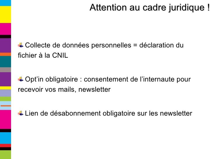 Attention au cadre juridique ! <ul><li>Collecte de données personnelles = déclaration du fichier à la CNIL </li></ul><ul><...