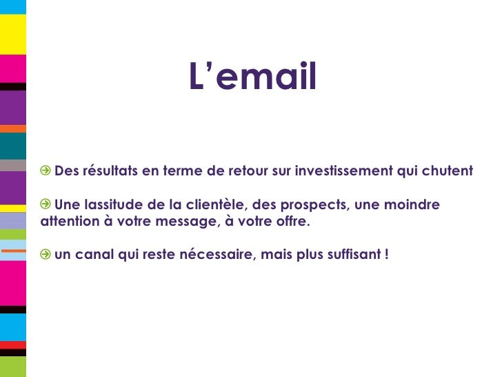 L'email <ul><li>Des résultats en terme de retour sur investissement qui chutent </li></ul><ul><li>Une lassitude de la clie...