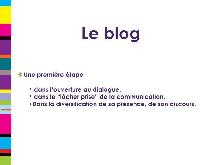 Le blog <ul><li>Une première étape : </li></ul><ul><ul><li>dans l'ouverture au dialogue, </li></ul></ul><ul><ul><li>dans l...