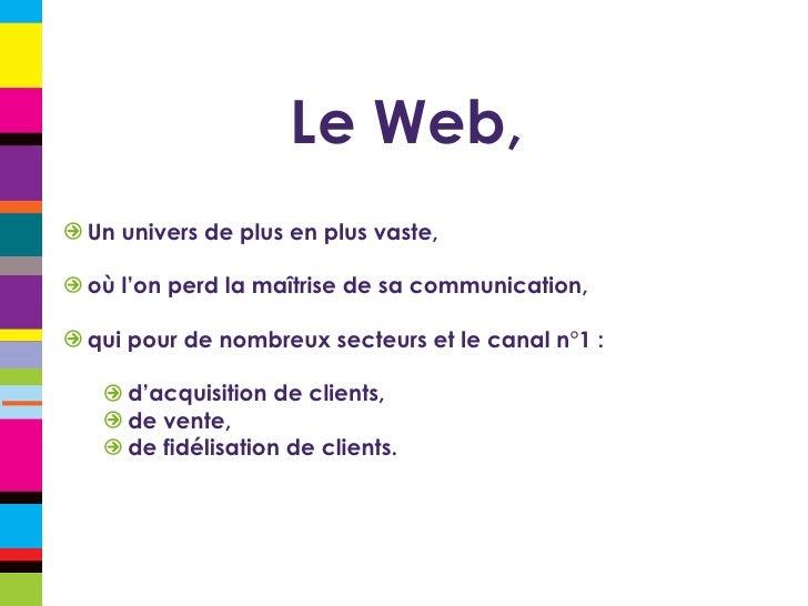Le Web, <ul><li>Un univers de plus en plus vaste, </li></ul><ul><li>où l'on perd la maîtrise de sa communication, </li></u...