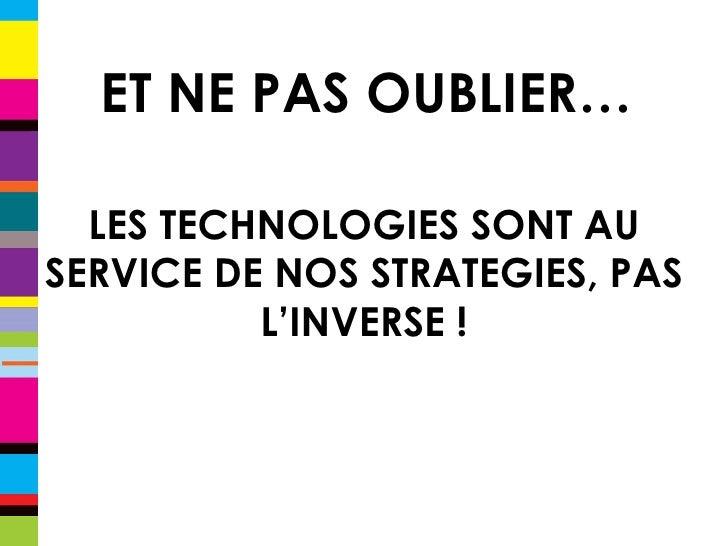 ET NE PAS OUBLIER… LES TECHNOLOGIES SONT AU SERVICE DE NOS STRATEGIES, PAS L'INVERSE !