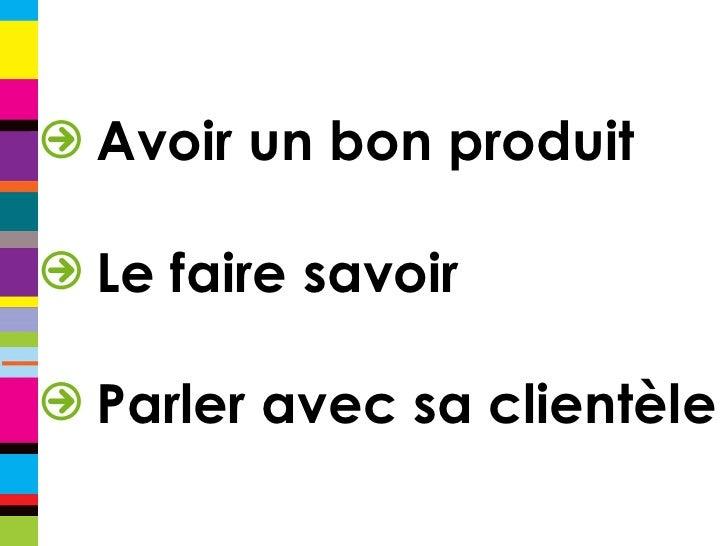 <ul><li>Avoir un bon produit </li></ul><ul><li>Le faire savoir </li></ul><ul><li>Parler avec sa clientèle </li></ul>
