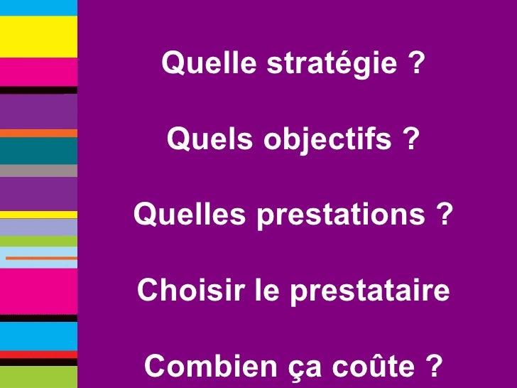 Quelle stratégie ? Quels objectifs ? Quelles prestations ? Choisir le prestataire Combien ça coûte ?