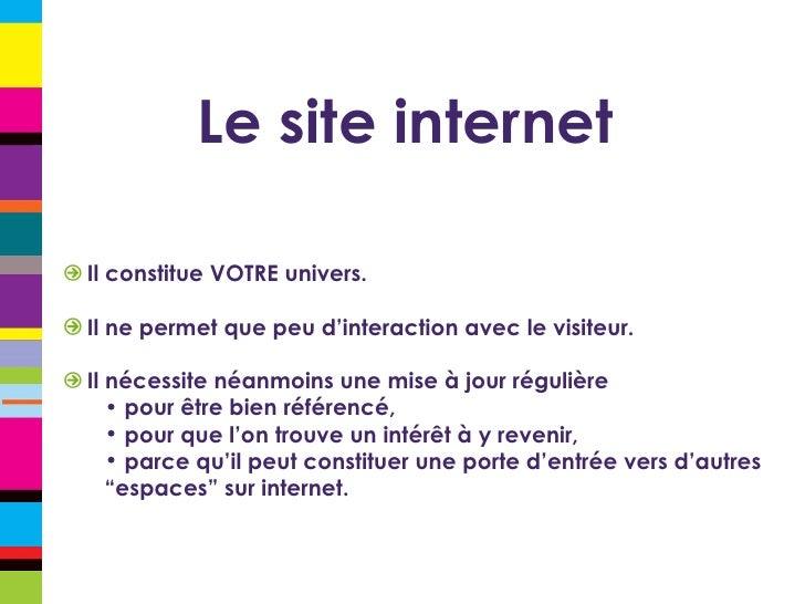 Le site internet <ul><li>Il constitue VOTRE univers. </li></ul><ul><li>Il ne permet que peu d'interaction avec le visiteur...