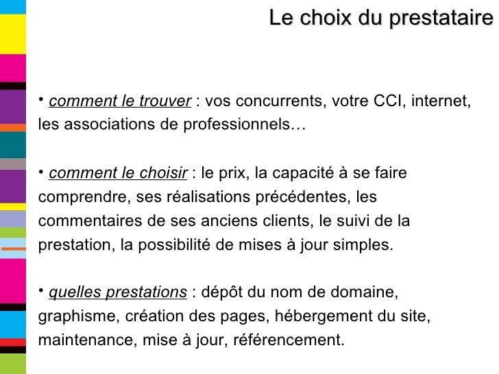 Le choix du prestataire <ul><li>comment le trouver  : vos concurrents, votre CCI, internet, les associations de profession...