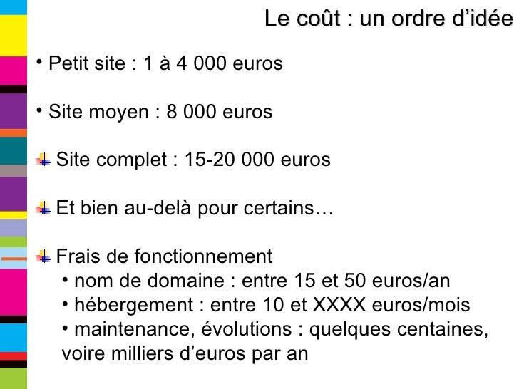 <ul><li>Petit site : 1 à 4 000 euros </li></ul><ul><li>Site moyen : 8 000 euros </li></ul><ul><li>Site complet : 15-20 000...