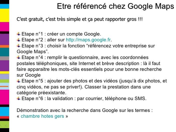 Etre référencé chez Google Maps <ul><li>C'est gratuit, c'est très simple et ça peut rapporter gros !!! </li></ul><ul><li>E...