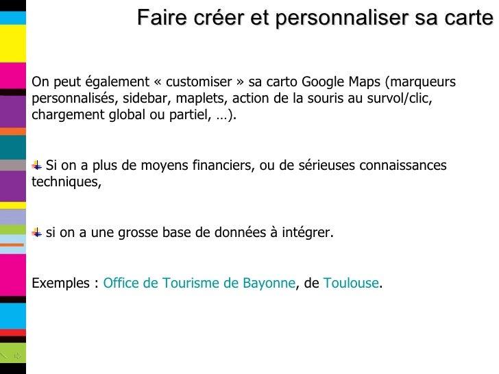 Faire créer et personnaliser sa carte <ul><li>On peut également «customiser» sa carto Google Maps (marqueurs personnalis...