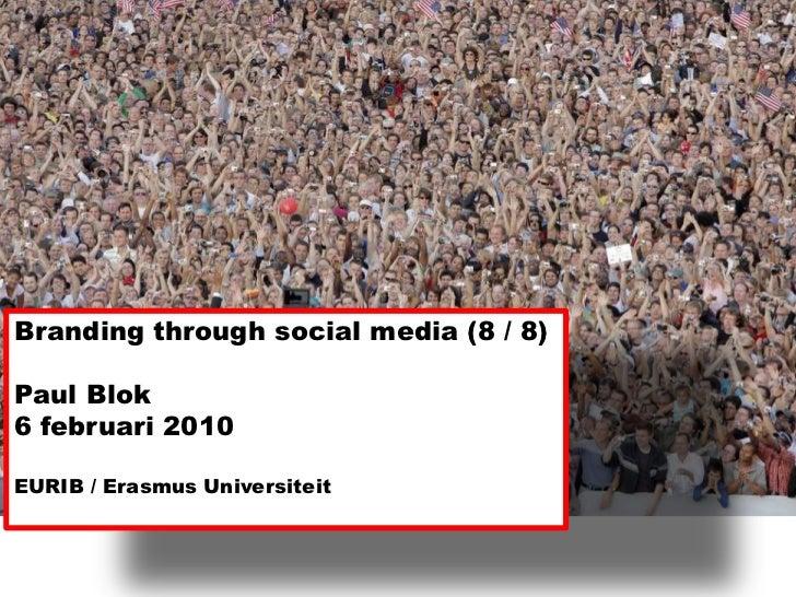 Branding throughsocial media (8 / 8)<br />Paul Blok <br />6 februari 2010<br />EURIB / Erasmus Universiteit<br />