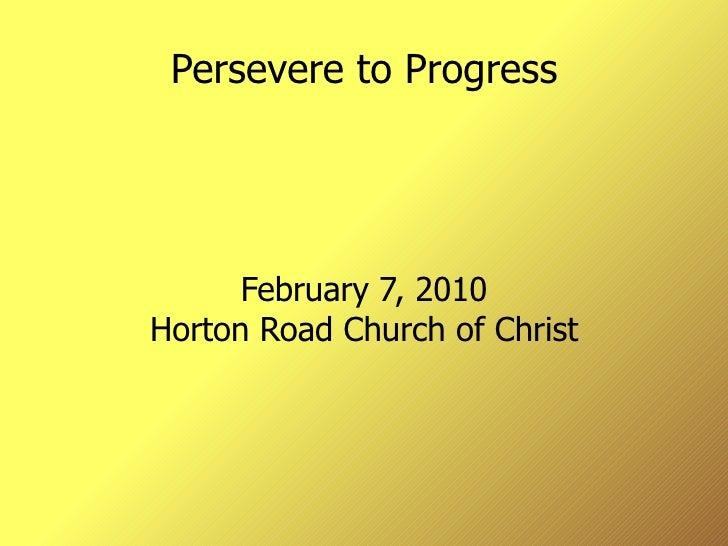 Persevere to Progress February 7, 2010 Horton Road Church of Christ