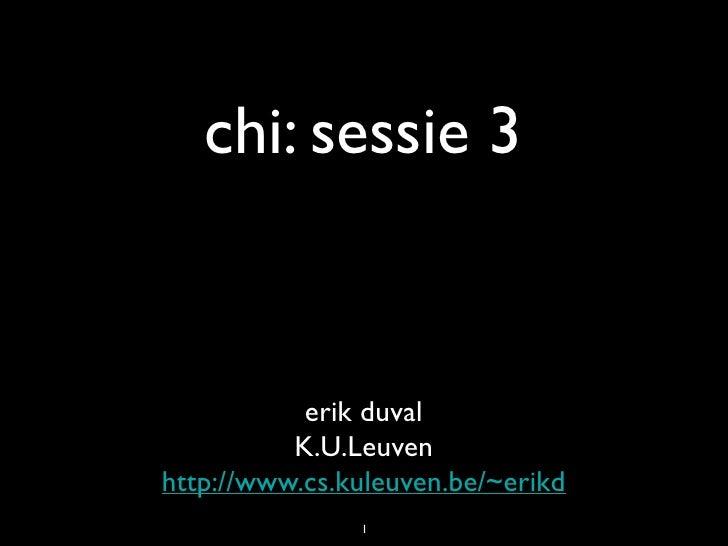 chi: sessie 3              erik duval           K.U.Leuven http://www.cs.kuleuven.be/~erikd                1