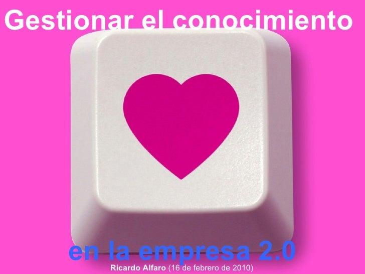 Gestionar el conocimiento   en la empresa 2.0 Ricardo Alfaro  (16 de febrero de 2010)