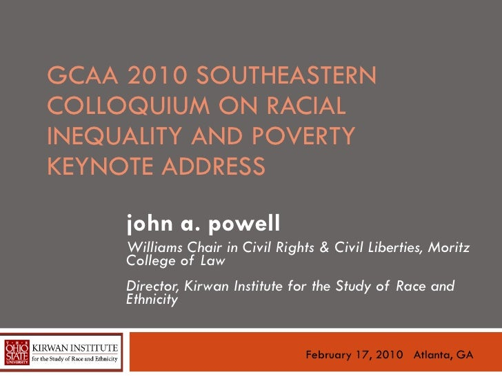 GCAA 2010 SOUTHEASTERN COLLOQUIUM ON RACIAL INEQUALITY AND POVERTY KEYNOTE ADDRESS  john a. powell Williams Chair in Civil...