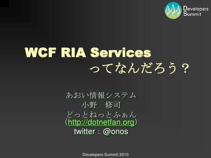 WCF RIA Services        ってなんだろう?    あおい情報システム        小野 修司    どっとねっとふぁん   (http://dotnetfan.org)      twitter:@onos       ...