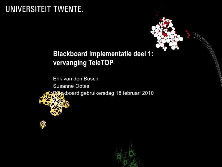 Blackboard implementatie deel 1: vervanging TeleTOP Erik van den Bosch Susanne Ootes Blackboard gebruikersdag 18 februari ...