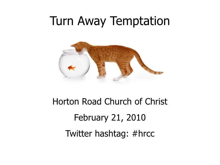 Turn Away Temptation Horton Road Church of Christ February 21, 2010 Twitter hashtag: #hrcc