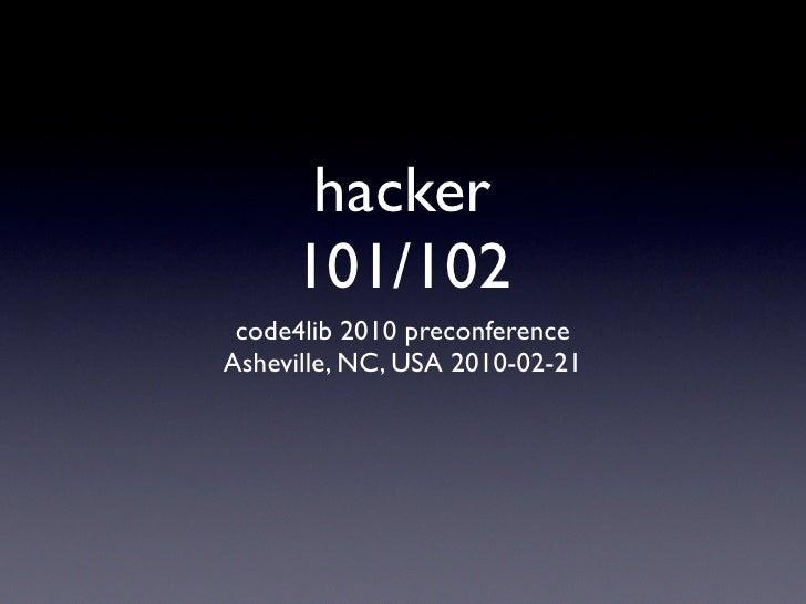 hacker      101/102  code4lib 2010 preconference Asheville, NC, USA 2010-02-21