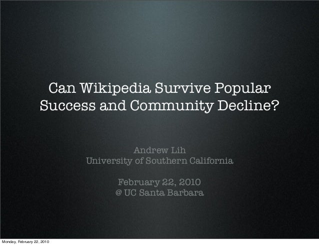Can Wikipedia Survive Popular Success and Community Decline? Andrew Lih University of Southern California February 22, 201...