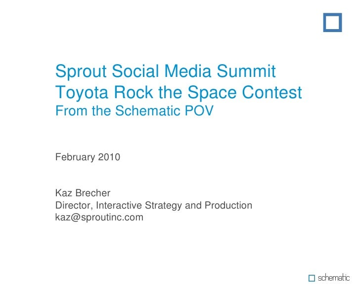 Sprout Social Media Summit Toyota Rock the Space Contest From the Schematic POV February 2010 Kaz Brecher Director, Intera...