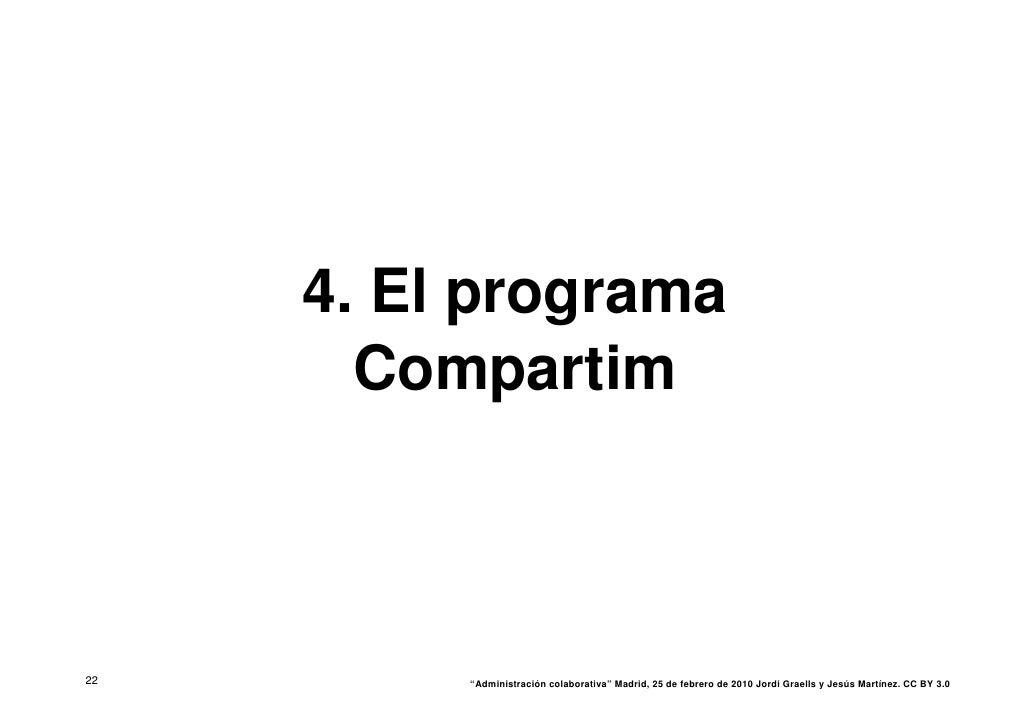 """4. El programa        Compartim    22        """"Administración colaborativa"""" Madrid, 25 de febrero de 2010 Jordi Graells y J..."""