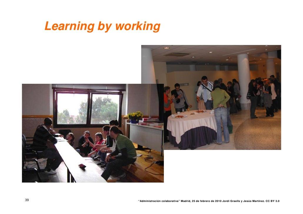 """Learning by working     39                  """"Administración colaborativa"""" Madrid, 25 de febrero de 2010 Jordi Graells y Je..."""