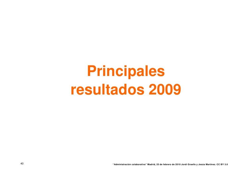 """Principales      resultados 2009    40        """"Administración colaborativa"""" Madrid, 25 de febrero de 2010 Jordi Graells y ..."""