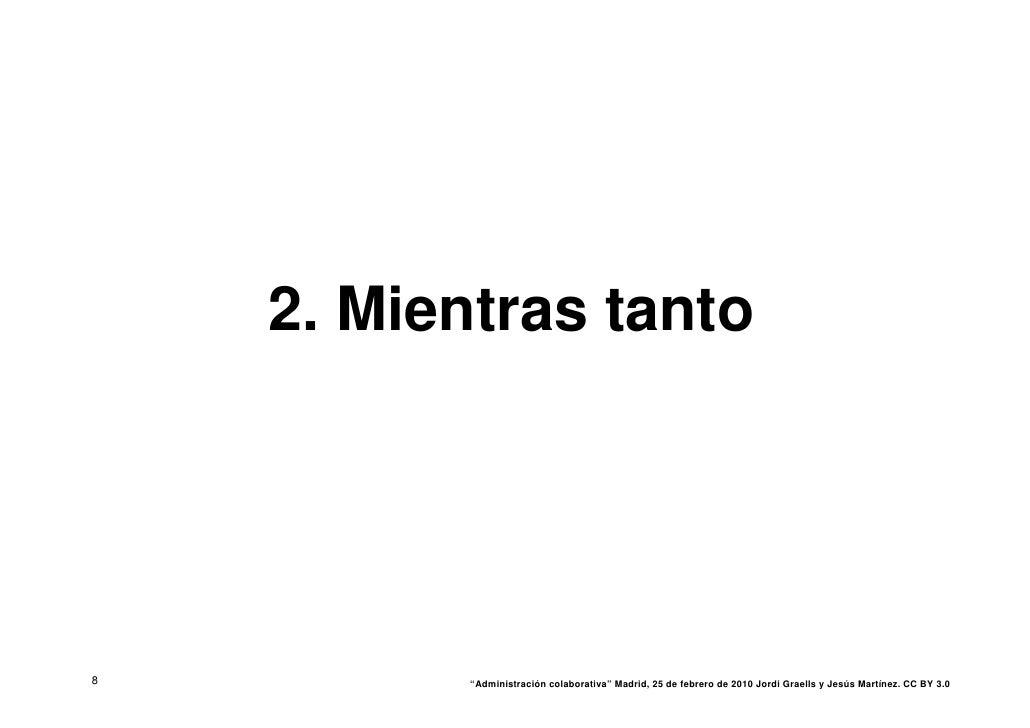 """2. Mientras tanto     8          """"Administración colaborativa"""" Madrid, 25 de febrero de 2010 Jordi Graells y Jesús Martíne..."""