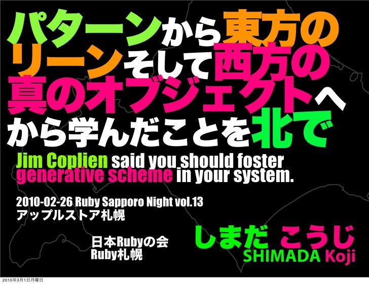 Jim Coplien said you should foster        generative scheme in your system.        2010-02-26 Ruby Sapporo Night vol.13   ...