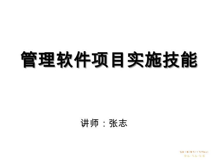 管理软件项目实施技能<br />讲师:张志<br />
