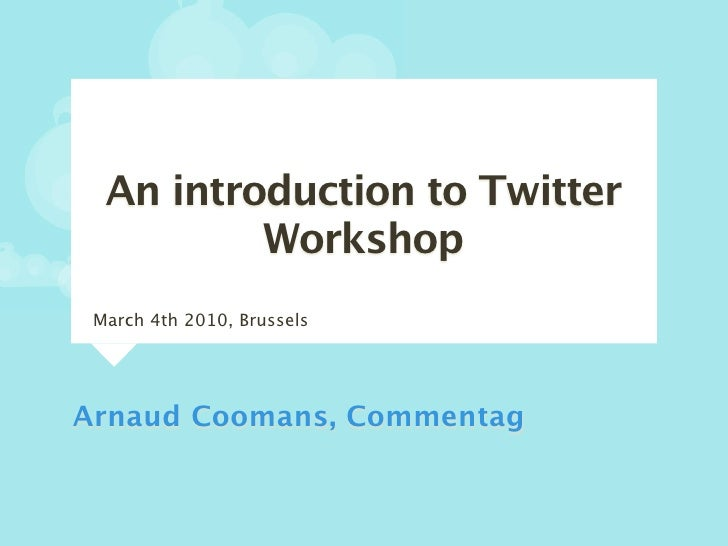 An introduction to Twitter           Workshop  March 4th 2010, Brussels     Arnaud Coomans, Commentag