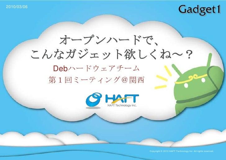 2010/03/06<br />オープンハードで、こんなガジェット欲しくね~?<br />Debハードウェアチーム<br />第1回ミーティング@関西<br />Copyright © 2010 HAFT Technology Inc. All...