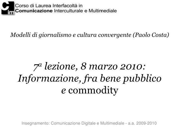 Modelli di giornalismo e cultura convergente (Paolo Costa)          7a lezione, 8 marzo 2010:   Informazione, fra bene pub...