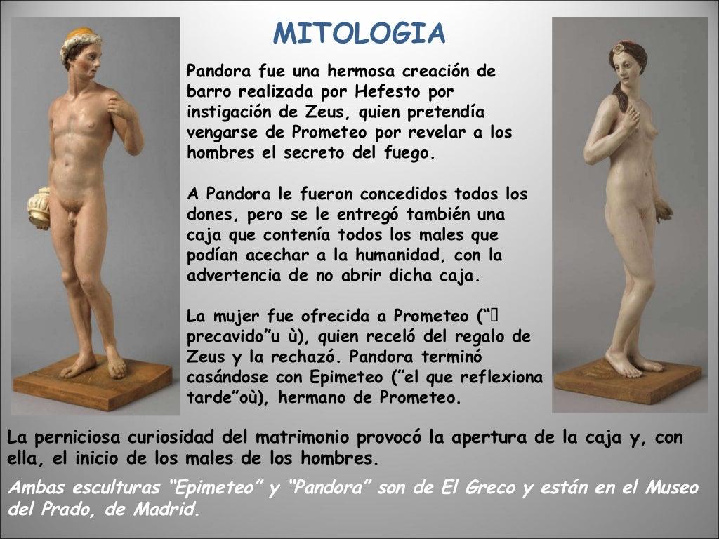 MITOLOGIA Pandora fue una hermosa creación de barro realizada por Hefesto por instigación de Zeus, quien pretendía vengars...