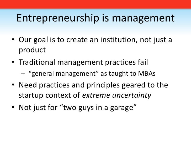 Entrepreneurship is management<br />Our goal is to create an institution, not just a product<br />Traditional management p...