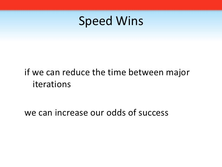 Speed Wins<br />if we can reduce the time between major iterations<br />we can increase our odds of success<br />