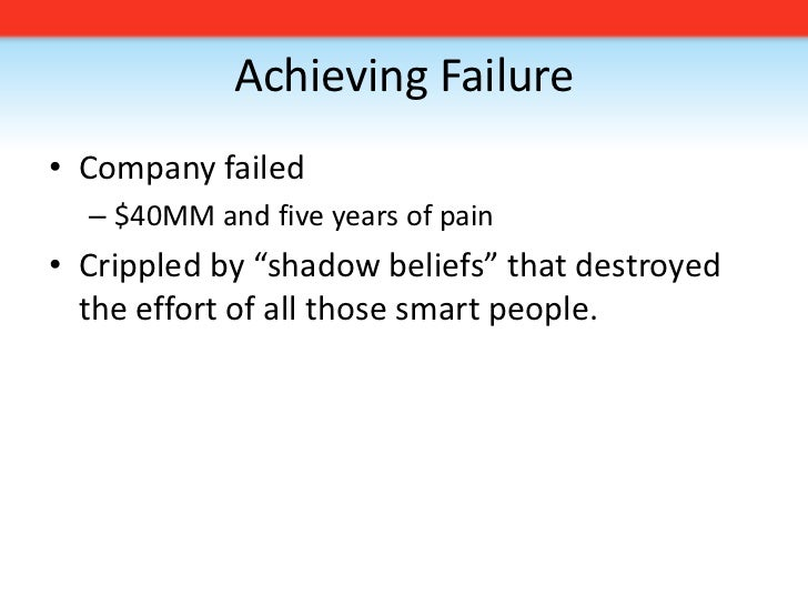 """Achieving Failure<br />Company failed <br />$40MM and five years of pain<br />Crippled by """"shadow beliefs"""" that destroyed ..."""