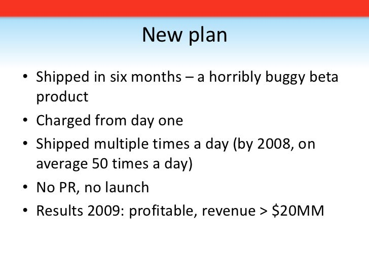 New plan<br />Shipped in six months – a horribly buggy beta product<br />Charged from day one<br />Shipped multiple times ...