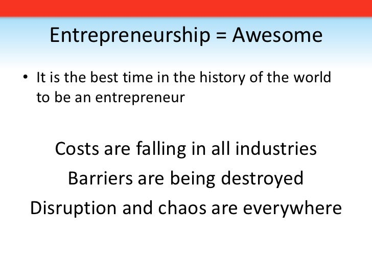 Entrepreneurship = Awesome<br />It is the best time in the history of the world to be an entrepreneur<br />Costs are falli...
