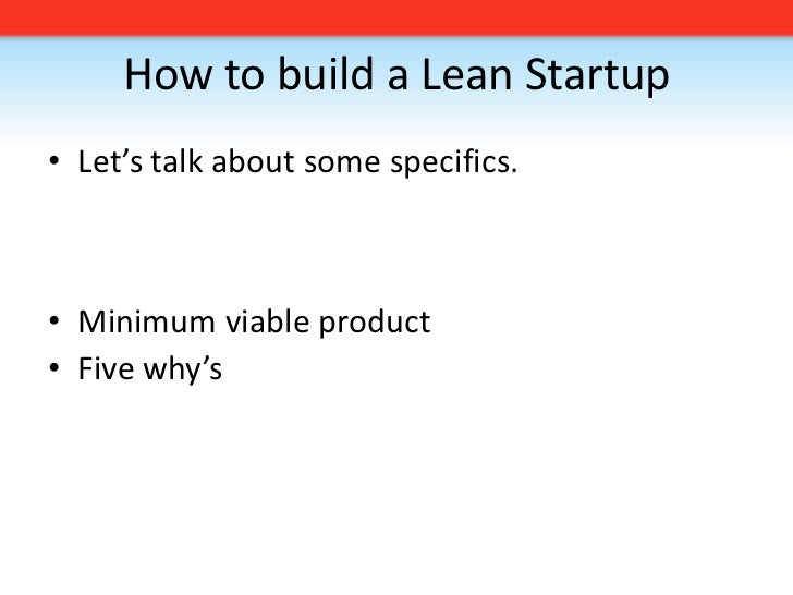 How to build a Lean Startup<br />Let's talk about some specifics. <br />Minimum viable product<br />Five why's <br />