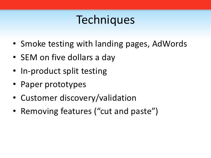 Techniques<br />Smoke testing with landing pages, AdWords<br />SEM on five dollars a day<br />In-product split testing<br ...
