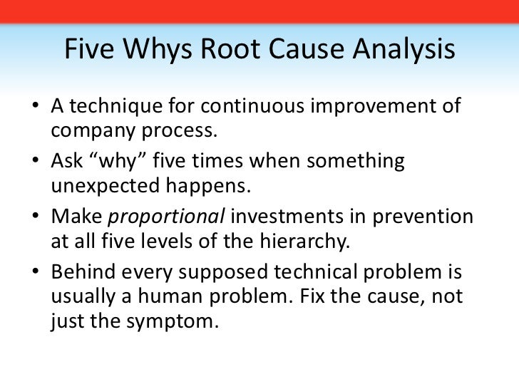 Five Whys Root Cause Analysis<br /><ul><li>A technique for continuous improvement of company process.