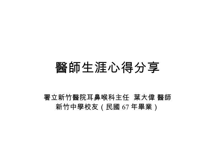 醫師生涯心得分享 署立新竹醫院耳鼻喉科主任  葉大偉 醫師 新竹中學校友(民國 67 年畢業)