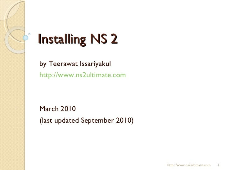 Installing NS 2 by Teerawat Issariyakul http://www.ns2ultimate.com March 2010 (last updated September 2010) http://www.ns2...